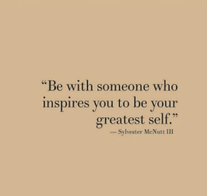 "Who, Sylvester, and You: ""Be with someone who  inspires you to be your  greatest self.""  40  -Sylvester McNutt III"