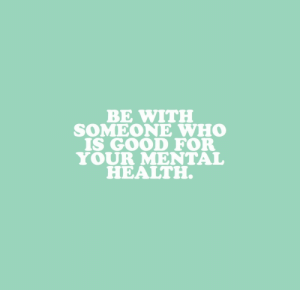 Good, Who, and Mental Health: BE WITH  SOMEONE WHO  IS GOOD FOR  YOUR MENTAL  HEALTH.