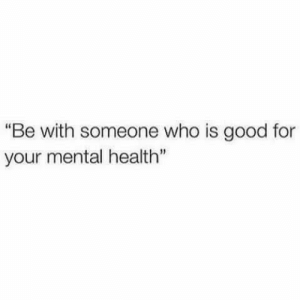 """Your Mental: """"Be with someone who is good for  your mental health"""""""