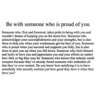 http://iglovequotes.net/: Be with someone who is proud of you  Someone who, first and foremost, takes pride in being with you and  wouldn't dream of keeping you on the down low. Someone who  acknowledges your accomplishments and your strengths, but is also  there to help you when your weaknesses get the best of you. Someone  who is proud when you succeed and supports you fully, but is also  there to pick you up when you fall down. Someone who feels blessed  and lucky to have you and appreciates you and your efforts no matter  how little or big they may be. Someone who knows that nobody could  compare because they've already found someone who embodies all  that they've ever wanted. Do you know how satisfying it is to have  somebody who actually realizes just how good they have it when they  have you? http://iglovequotes.net/