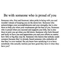 http://iglovequotes.net/: Be with someone who is proud of you  Someone who, first and foremost, takes pride in being with you and  wouldn't dream of keeping you on the down low. Someone who  acknowledges your accomplishments and your strengths, but is also  there to help you when your weaknesses get the best of you. Someone  who is proud when you succeed and supports you fully, but is also  there to pick you up when you fall down. Someone who feels blessed  and lucky to have you and appreciates you and your efforts no matter  how little or big they may be. Someone who knows that nobody could  compare because they've already found someone who embodies all  that they've ever wanted. Do you know how satisfying it is to have  somebody who actually realizes just how good they have it when they http://iglovequotes.net/
