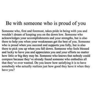 https://iglovequotes.net/: Be with someone who is proud of you  Someone who, first and foremost, takes pride in being with you and  wouldn't dream of keeping you on the down low. Someone who  acknowledges your accomplishments and your strengths, but is also  there to help you when your weaknesses get the best of you. Someone  who is proud when you succeed and supports you fully, but is also  there to pick you up when you fall down. Someone who feels blessed  and lucky to have you and appreciates you and your efforts no matter  how little or big they may be. Someone who knows that nobody could  compare because they've already found someone who embodies all  that they've ever wanted. Do you know how satisfying it is to have  somebody who actually realizes just how good they have it when they  have you? https://iglovequotes.net/