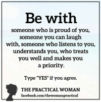 """The Positive Woman <3: Be with  someone who is proud of you  someone you can laugh  with, someone who listens to you,  understands you, who treats  you well and makes you  a priority  Type """"YES"""" if you agree.  THE PRACTICAL WOMAN  facebook.com/thewomanpractical The Positive Woman <3"""