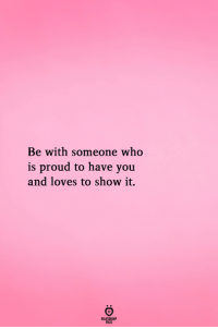 Proud, Who, and You: Be with someone who  is proud to have you  and loves to show it.  RELATIONGH