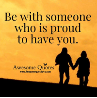 Be with someone  who is proud  to have you  Awesome Quotes  www.Awesomequotes4u.com
