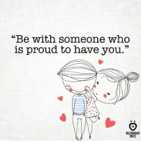 """Proud, Who, and You: """"Be with someone who  is proud to have you.""""  RELATIONSHIP  RULES Exactly <3"""
