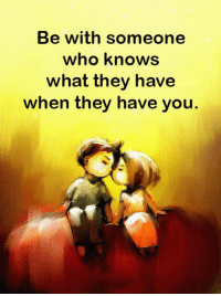 Who, They, and You: Be with someone  who knows  what they have  when they have you