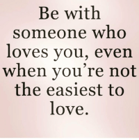 Be With Someone Who Loves You Even When Youre Not The Easiest To