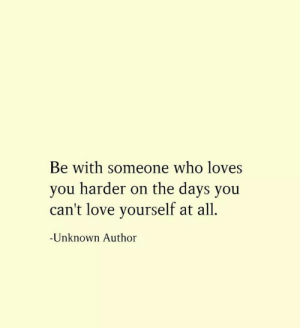 Love, Memes, and 🤖: Be with someone who loves  you harder on the days you  can't love yourself at all  Unknown Author