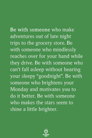 "Reaches: Be with someone who make  adventures out of late night  trips to the grocery store. Be  with someone who mindlessly  reaches over for your hand while  they drive. Be with someone who  can't fall asleep without hearing  your sleepy ""goodnight"". Be with  someone who brightens your  Monday and motivates you to  do it better. Be with someone  who makes the stars seem to  shine a little brighter.  RELATIONGH"