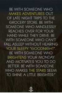 """Fall, Drive, and Stars: BE WITH SOMEONE WHO  MAKES ADVENTURES OUT  OF LATE NIGHT TRIPS TO THE  GROCERY STORE. BE WITH  SOMEONE WHO MINDLESSLY  REACHES OVER FOR YOUR  HAND WHILE THEY DRIVE. BE  WITH SOMEONE WHO CAN'T  FALL ASLEEP WITHOUT HEARING  YOUR SLEEPY """"GOODNIGHT""""  BE WITH SOMEONE WHO  BRIGHTENS YOUR MONDAY  AND MOTIVATES YOU TO DO  BETTER. BE WITH SOMEONE  WHO MAKES THE STARS SEEM  TO SHINE A LITTLE BRIGHTER."""