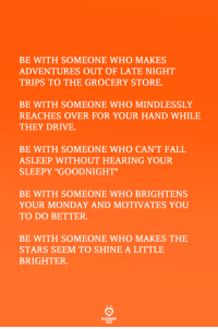 "Fall, Drive, and Stars: BE WITH SOMEONE WHO MAKES  ADVENTURES OUT OF LATE NIGHT  TRIPS TO THE GROCERY STORE  BE WITH SOMEONE WHO MINDLESSLY  REACHES OVER FOR YOUR HAND WHILE  THEY DRIVE  BE WITH SOMEONE WHO CAN'T FALL  ASLEEP WITHOUT HEARING YOUR  SLEEPY ""GOODNIGHT""  BE WITH SOMEONE WHO BRIGHTENS  YOUR MONDAY AND MOTIVATES YOU  TO DO BETTER.  BE WITH SOMEONE WHO MAKES THE  STARS SEEM TO SHINE A LITTLE  BRIGHTER."