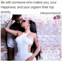 Ya heard me 💯💯😜💖 Follow @badbitchproblemz @prettybossytees: Be with someone who makes you, your  happiness, and your orgasm their top  priority.  IG @Quotes FromTheHeart100 Ya heard me 💯💯😜💖 Follow @badbitchproblemz @prettybossytees