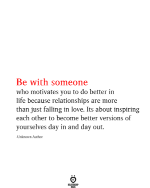 do better: Be with someone  who motivates you to do better in  life because relationships are more  than just falling in love. Its about inspiring  each other to become better versions of  yourselves day in and day out.  -Unknown Author  RELATIONSHIP  RILES