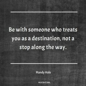 Wordables: Be with someone who treats  you as a destination, not a  stop along the way.  Mandy Hale  wordables.