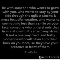 Beautiful, Love, and Memes: Be with someone who wants to grow  with you, who wants to stay by your  side through the ugliest storms &  most beautiful weather, who wants to  see nothing less than a smile on your  face, someone who understands that  in a relationship it's a two way street  & not a one way road, and lastly  someone who will never turn their  back on you because they love your  presence in front of them.  Bryan Burden  Quotes Creator 👇👌