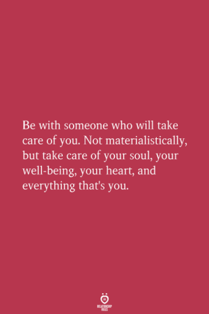 Heart, Take Care, and Who: Be with someone who will take  care of you. Not materialistically  but take care of your soul, your  well-being, your heart, and  everything that's you.
