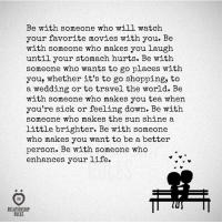 to-go-shopping: Be with someone who will watch  your favorite movies with you. Be  with someone who makes you laugh  until your stomach hurts. Be with  someone who wants to go places with  you, whether it's to go shopping, to  a wedding or to travel the world. Be  with someone who makes you tea when  you're sick or feeling down. Be with  someone who makes the sun shine a  little brighter. Be with someone  who makes you want to be a better  person. Be with someone who  enhances your life.  RELATIONSHIP  RULES