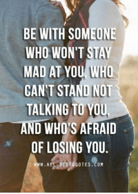 best quotes: BE WITH SOMEONE  WHO WON'T STAY  MAD AT YOU WHO  CANT STAND NOT  TALKING TO YOU.  D WHO'S AFRAID  OF LOSING YOU  W. ALL BEST QUOTES COM