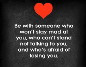 Mad, Who, and You: Be with someone who  won't stay mad at  you, who can't stand  not talking to you,  and who's afraid of  losing you.