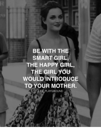 BE WITH THE  SMART GIRL  THE HAPPY GIRL  THE GIRL YOU  WOULD INTRODUCE  TO YOUR MOTHER  LIFE PLAYGROUND Going after the classy girl, the smart girl, and the girl who brightens up the room when she walks in — this is the girl you should be with. This is the girl you would introduce to your mother, and who your mother would want you to be with. This is the girl you will build your empire with. Remember it and don't ever stray! lifeplayground