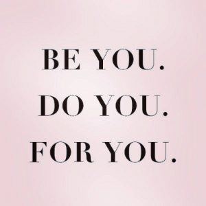 You, For, and Do You: BE YOU  DO YOU.  FOR YOU