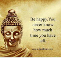 Buddhism: Be You  happy. never know  how much  time you have  left  www.e-buddhism com