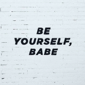 Be Yourself, Babe, and Yourself: BE  YOURSELF  BABE