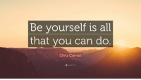 Be yourself is all  that you can do  Chris Cornell  quotefancy RT @ThatEricAlper: Chris Cornell got it right. https://t.co/fn2T8lRD3m