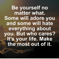 But Who Cares: Be yourself no  matter what.  Some will adore you  and some will hate  everything about  you. But who cares?  It's your life. Make  the most out of it.  LEKKRAFTCOM