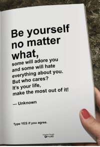 <3: Be yourself  no matter  what,  some will adore you  and some will hate  everything about you.  But who cares?  It's your life,  make the most out of it!  -Unknown  Type YES if you agree.  Lessons Taught  By LIFE <3