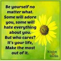 www.WisdomQuotes4u.com: Be yourself no  matter what.  Some will adore  you, some will  hate everything  about you.  But who cares?  It's your life,  Make the most  out of it.  Wisdom  Quotes www.WisdomQuotes4u.com