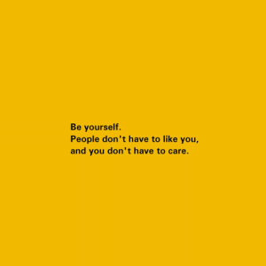 You, Like, and People: Be yourself.  People don't have to like you,  and you don't have to care.