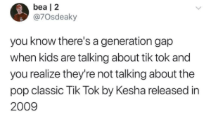 Tik Tok on the clock but the party don't stop: bea | 2  @7Osdeaky  you know there's a generation gap  when kids are talking about tik tok and  you realize they're not talking about the  pop classic Tik Tok by Kesha released in  2009 Tik Tok on the clock but the party don't stop