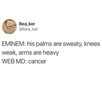 """<p>Every time I log onto Web MD. via /r/memes <a href=""""http://ift.tt/2GKKrHG"""">http://ift.tt/2GKKrHG</a></p>: Bea ker  bea_ker  EMINEM: his palms are sweaty, knees  weak, arms are heavy  WEB MD: cancer <p>Every time I log onto Web MD. via /r/memes <a href=""""http://ift.tt/2GKKrHG"""">http://ift.tt/2GKKrHG</a></p>"""