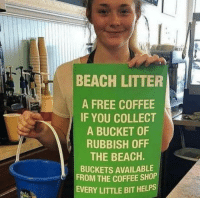 Beach, Coffee, and Free: BEACH LITTER  A FREE COFFEE  IF YOU COLLECT  A BUCKET OF  RUBBISH OFF  THE BEACH.  BUCKETS AVAILABLE  FROM THE COFFEE SHOP  EVERY LITTLE BIT HELPS Restaurants plan for cleaning up the local beach