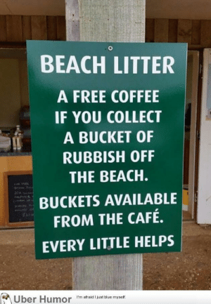 failnation:  A free coffee in exchange for litter: BEACH LITTER  A FREE COFFEE  IF YOU COLLECT  A BUCKET OF  RUBBISH OFF  THE BEACH.  BUCKETS AVAILABLE  FROM THE CAFÉ.  EVERY LITTLE HELPS  1a  I'm afraid I just blue myself failnation:  A free coffee in exchange for litter