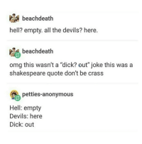 """I AM FORCIBLY REMOVED FROM THE NINTH CIRCLE OF HELL - Max textpost textposts: beachdeath  hell? empty. all the devils? here.  beach death  omg this wasn't a dick? out"""" joke this was a  shakespeare quote don't be crass  petties anonymous  Hell: empty  Devils: here  Dick: out I AM FORCIBLY REMOVED FROM THE NINTH CIRCLE OF HELL - Max textpost textposts"""
