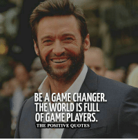 positive quotes: BEAGAME CHANGER  THE WORLD IS FULL  OF GAME PLAYERS  THE POSITIVE QUOTES