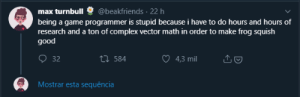 I'm not a game dev but ..: @beakfriends · 22 h  max turnbull  being a game programmer is stupid because i have to do hours and hours of  research and a ton of complex vector math in order to make frog squish  good  O 32  27 584  4,3 mil  Mostrar esta sequência I'm not a game dev but ..