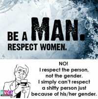 Be a man.. rvcjinsta: BEAMAN  RESPECT WOMEN.  NO!  sal) I respect the person,  not the gender  I simply can't respect  a shitty person just  RV CJ  because of his/her gender.  WWW.RVCJ.COM Be a man.. rvcjinsta