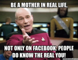 18 Most Sanctimonious Mommy Memes Online: BEAMOTHER IN REAL LIFE,  NOT ONLY ON FACEBOOK. PEOPLE  DO KNOW THE REAL YOU!  memecrunch.com 18 Most Sanctimonious Mommy Memes Online