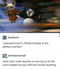 Teacher, Panda, and Math: beanbunz  I paused Kung Fu Panda Holiday at the  perfect moment  dontstarvetrash  when your math teacher is moving on to the  next chapter but you still don't know anything Dont panic now.Panic later