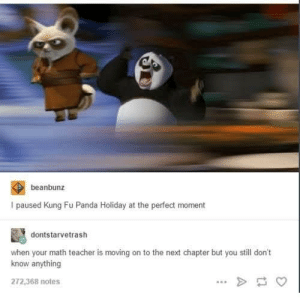 Dank, Memes, and Target: beanbunz  I paused Kung Fu Panda Holiday at the perfect moment  dontstarvetrash  when your math teacher is moving on to the next chapter but you still don't  know anything  272,368 notes Please dont move on by tristan10000 FOLLOW HERE 4 MORE MEMES.