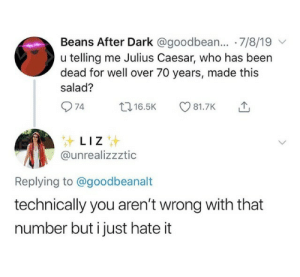 meirl: Beans After Dark @goodbean... 7/8/19  u telling me Julius Caesar, who has been  dead for well over 70 years, made this  salad?  74  t16.5K  81.7K  LIZ  @unrealizzztic  Replying to @goodbeanalt  technically you aren't wrong with that  number but i just hate it meirl