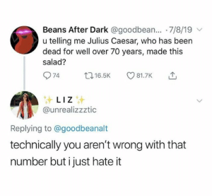 : Beans After Dark @goodbean... 7/8/19  u telling me Julius Caesar, who has been  dead for well over 70 years, made this  salad?  74  t16.5K  81.7K  LIZ  @unrealizzztic  Replying to @goodbeanalt  technically you aren't wrong with that  number but i just hate it
