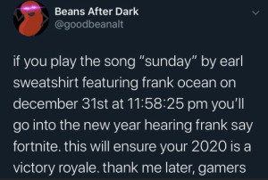 """Start the year right: Beans After Dark  @goodbeanalt  if you play the song """"sunday"""" by earl  sweatshirt featuring frank ocean on  december 31st at 11:58:25 pm you'll  go into the new year hearing frank say  fortnite. this will ensure your 2020 is a  victory royale. thank me later, gamers Start the year right"""