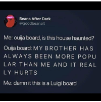 Memes, Ouija, and House: Beans After Dark  @goodbeanalt  Me: ouija board, is this house haunted?  Ouija board: MY BROTHER HAS  ALWAYS BEEN MORE POPU  LAR THAN ME AND IT REAL  LY HURTS  Me: damn it this is a Luigi board IDNDOJGISOFOWUFU
