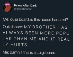 Ouija, House, and Ouija Board: Beans After Dark  @goodbeanalt  Me: ouija board, is this house haunted?  Ouija board: MY BROTHER HAS  ALWAYS BEEN MORE POPU  LAR THAN ME AND IT REAL  LY HURTS  Me: damn it this is a Luigi board