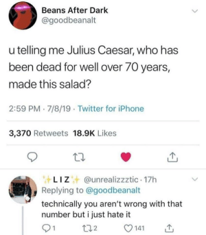 At least 70 years or something: Beans After Dark  @goodbeanalt  u telling me Julius Caesar, who has  been dead for well over 70 years,  made this salad?  2:59 PM 7/8/19 Twitter for iPhone  3,370 Retweets 18.9K Likes  LIZ@unrealizzztic 17h  Replying to @goodbeanalt  technically you aren't wrong with that  number but i just hate it  1  t12  141 At least 70 years or something